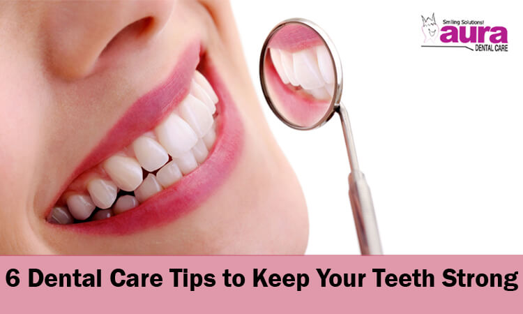 Dental Care Tips to Keep Your Teeth Strong